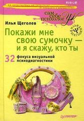 Щеголев Илья Владимирович. Покажи мне свою сумочку - и я скажу, кто ты. 32 фокуса визуальной психодиагностики